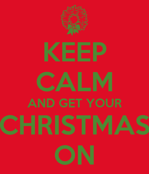 KEEP CALM AND GET YOUR CHRISTMAS ON