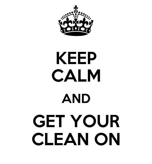 KEEP CALM AND GET YOUR CLEAN ON