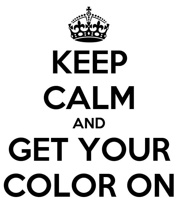 KEEP CALM AND GET YOUR COLOR ON