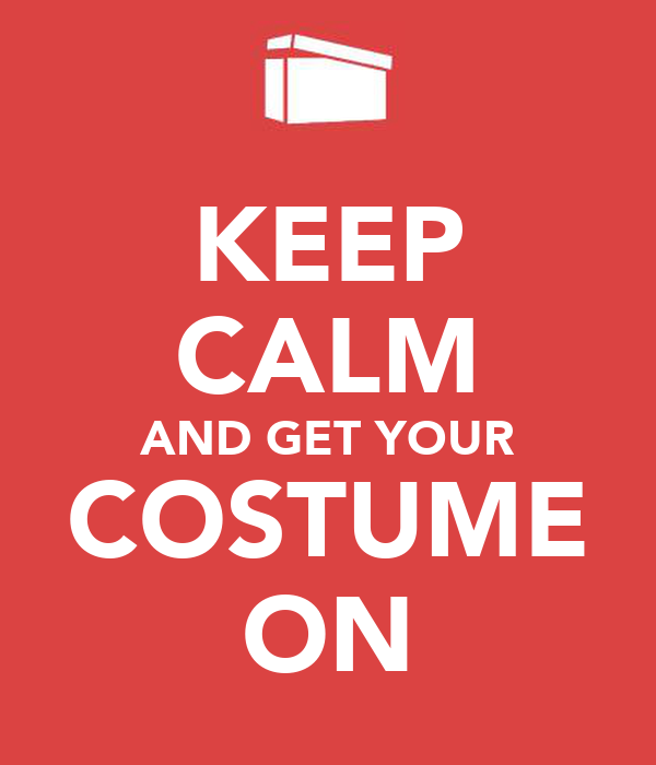 KEEP CALM AND GET YOUR COSTUME ON