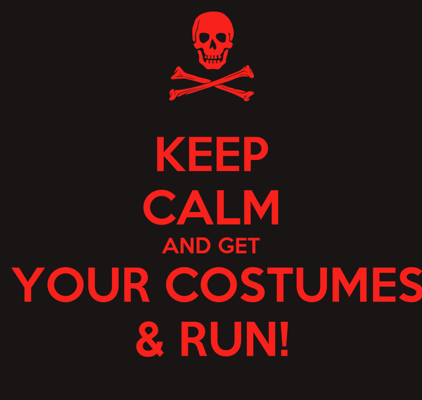 KEEP CALM AND GET  YOUR COSTUMES & RUN!