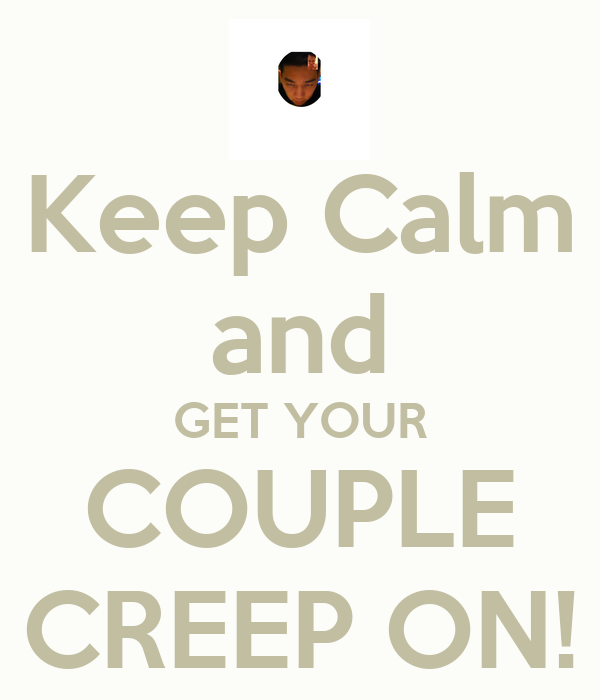 Keep Calm and GET YOUR COUPLE CREEP ON!