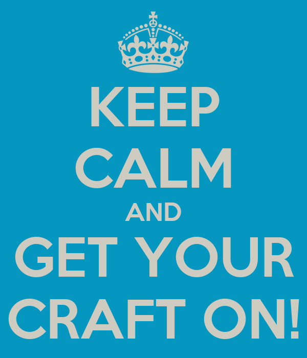 KEEP CALM AND GET YOUR CRAFT ON!