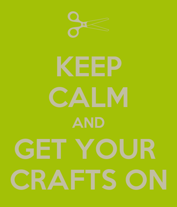 KEEP CALM AND GET YOUR  CRAFTS ON