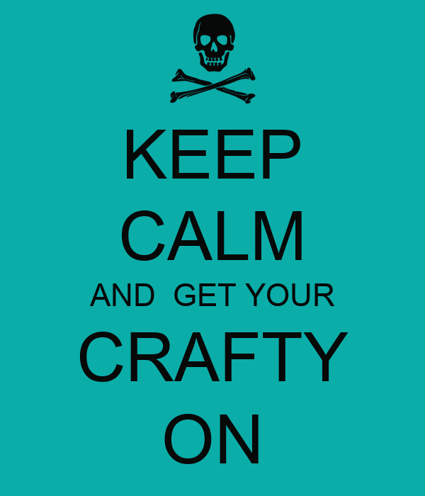 KEEP CALM AND  GET YOUR CRAFTY ON