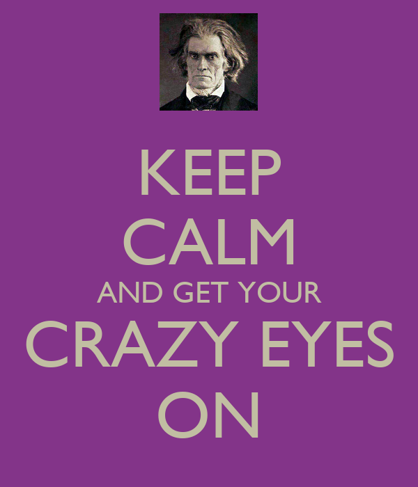 KEEP CALM AND GET YOUR CRAZY EYES ON