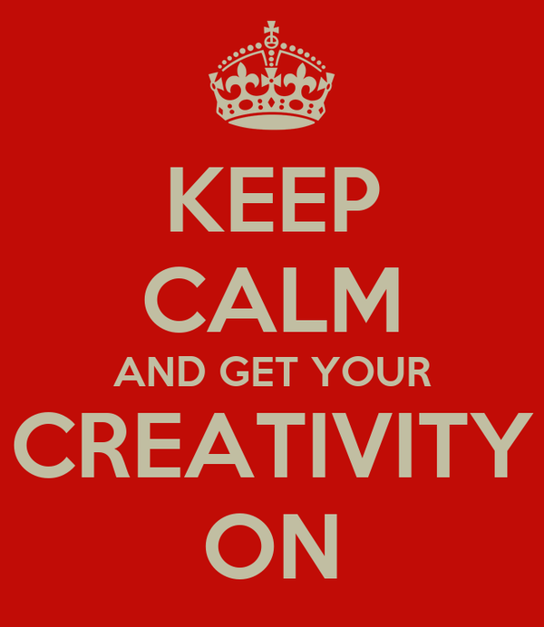 KEEP CALM AND GET YOUR CREATIVITY ON