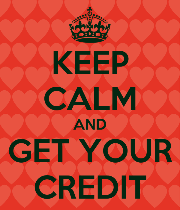KEEP CALM AND GET YOUR CREDIT