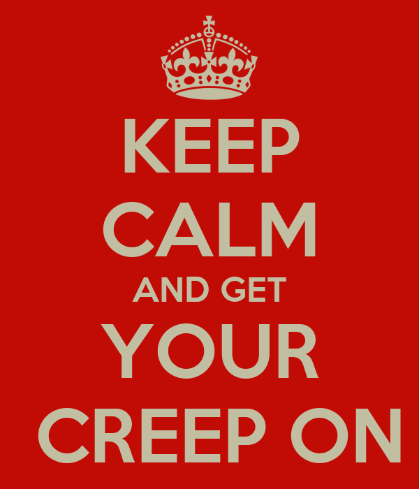 KEEP CALM AND GET YOUR  CREEP ON
