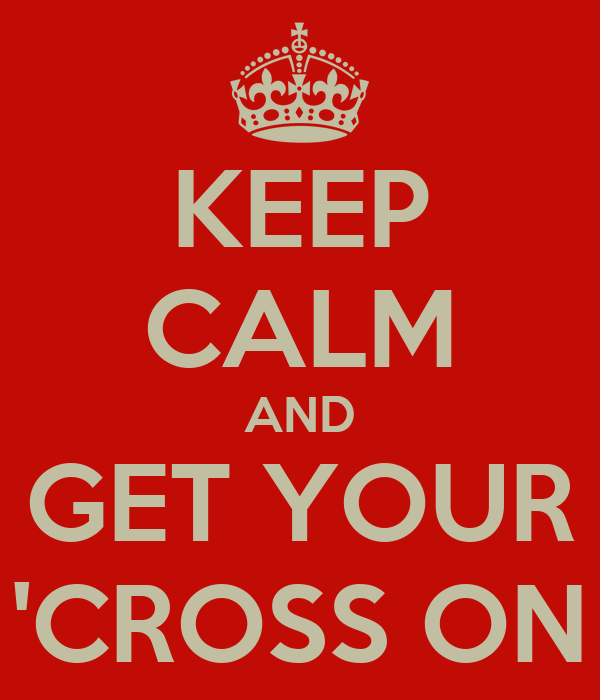 KEEP CALM AND GET YOUR 'CROSS ON