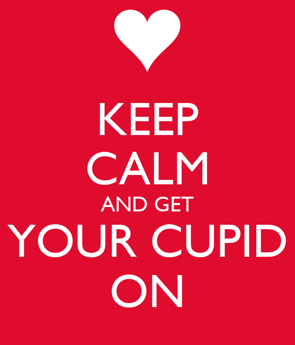 KEEP CALM AND GET YOUR CUPID ON