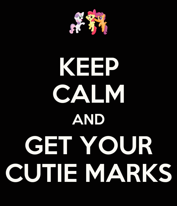 KEEP CALM AND GET YOUR CUTIE MARKS