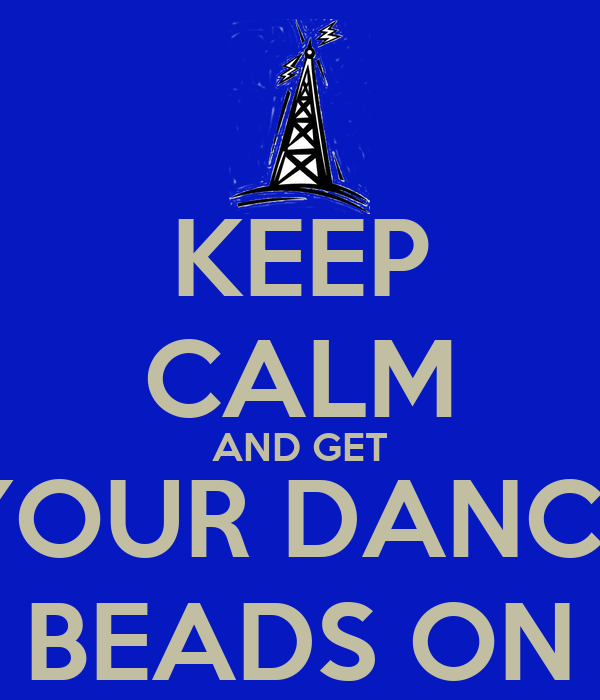 KEEP CALM AND GET YOUR DANCE BEADS ON