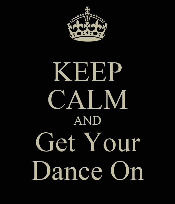 KEEP CALM AND Get Your Dance On