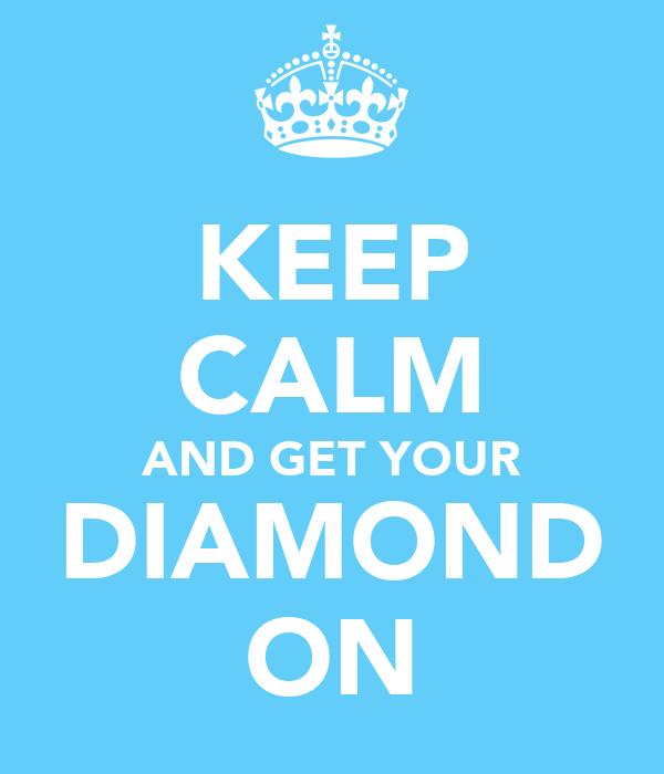 KEEP CALM AND GET YOUR DIAMOND ON