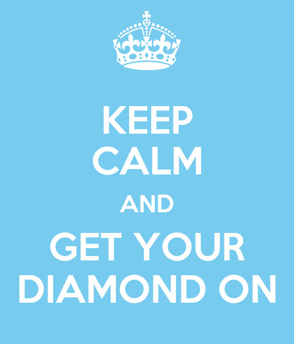 KEEP CALM AND GET YOUR DIAMOND ON