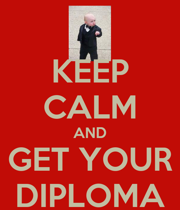 KEEP CALM AND GET YOUR DIPLOMA