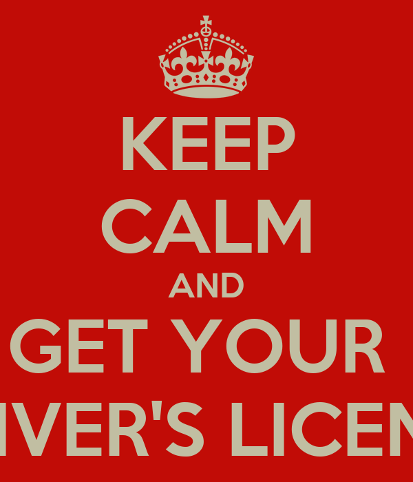 KEEP CALM AND GET YOUR  DRIVER'S LICENSE