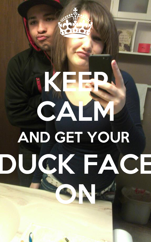 KEEP CALM AND GET YOUR  DUCK FACE ON