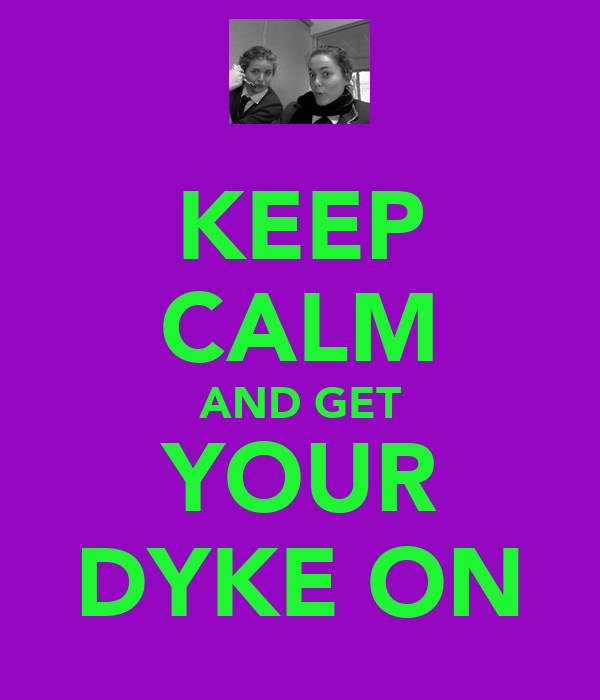 KEEP CALM AND GET YOUR DYKE ON