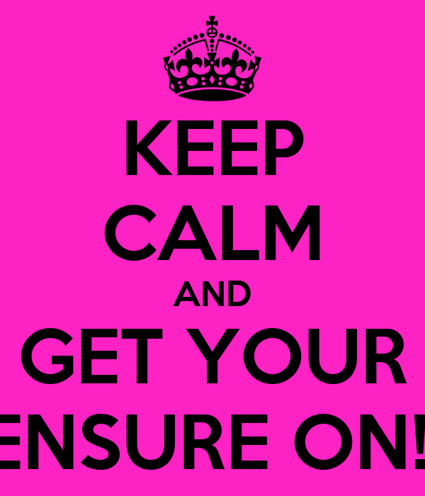 KEEP CALM AND GET YOUR ENSURE ON!!