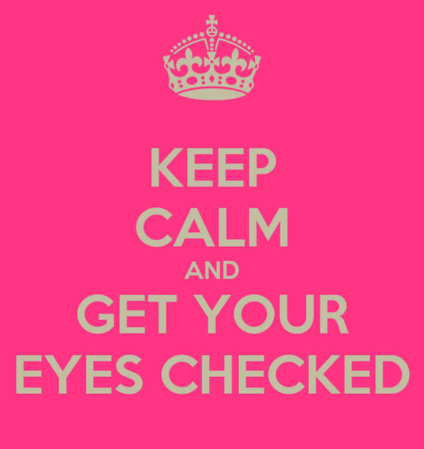 KEEP CALM AND GET YOUR EYES CHECKED