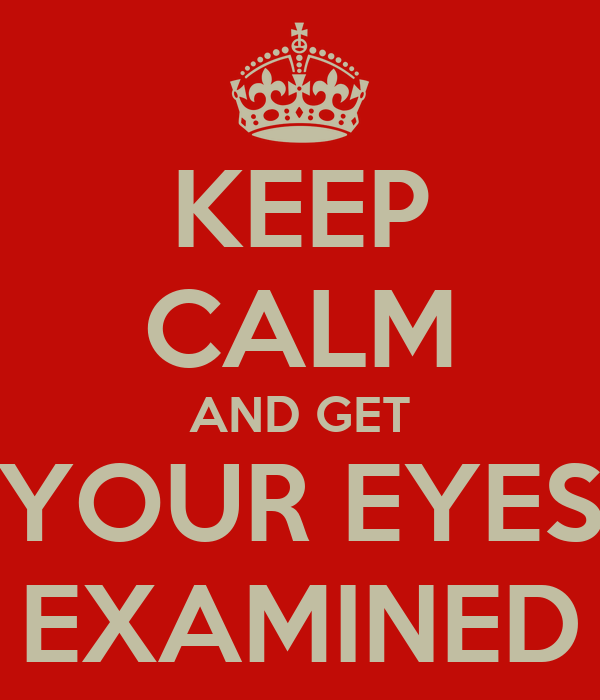 KEEP CALM AND GET YOUR EYES EXAMINED
