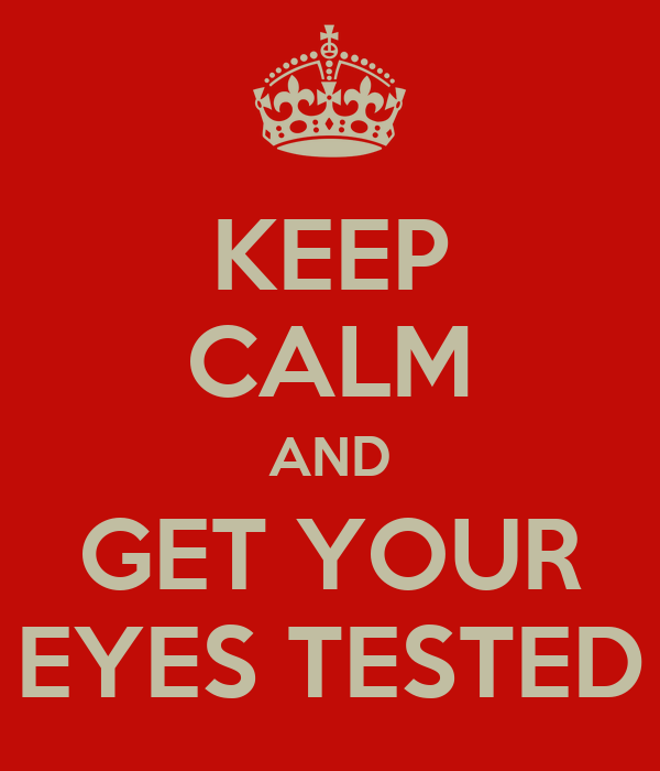KEEP CALM AND GET YOUR EYES TESTED