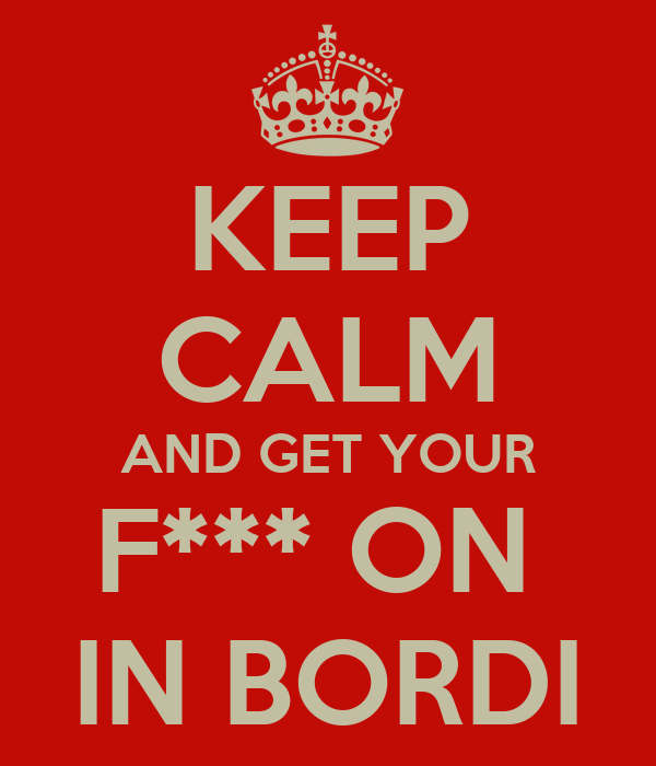 KEEP CALM AND GET YOUR F*** ON  IN BORDI