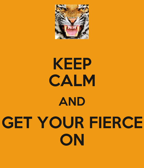KEEP CALM AND GET YOUR FIERCE ON
