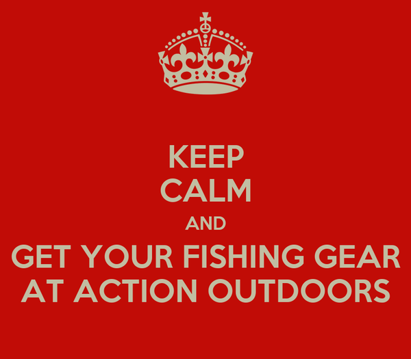 KEEP CALM AND GET YOUR FISHING GEAR AT ACTION OUTDOORS