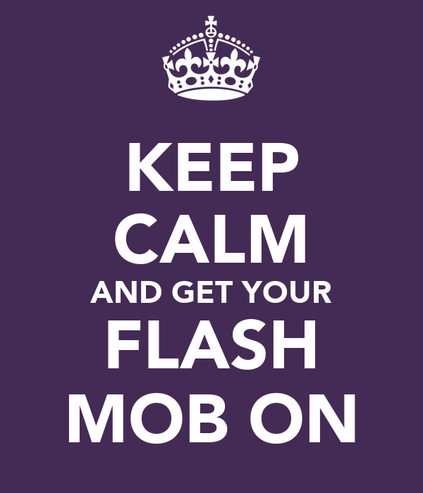 KEEP CALM AND GET YOUR FLASH MOB ON