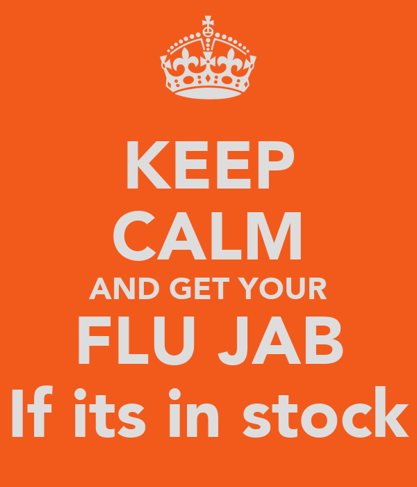 KEEP CALM AND GET YOUR FLU JAB If its in stock