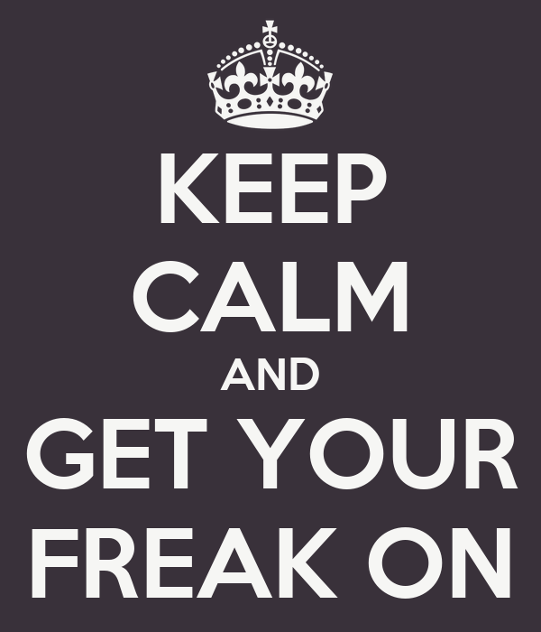 KEEP CALM AND GET YOUR FREAK ON