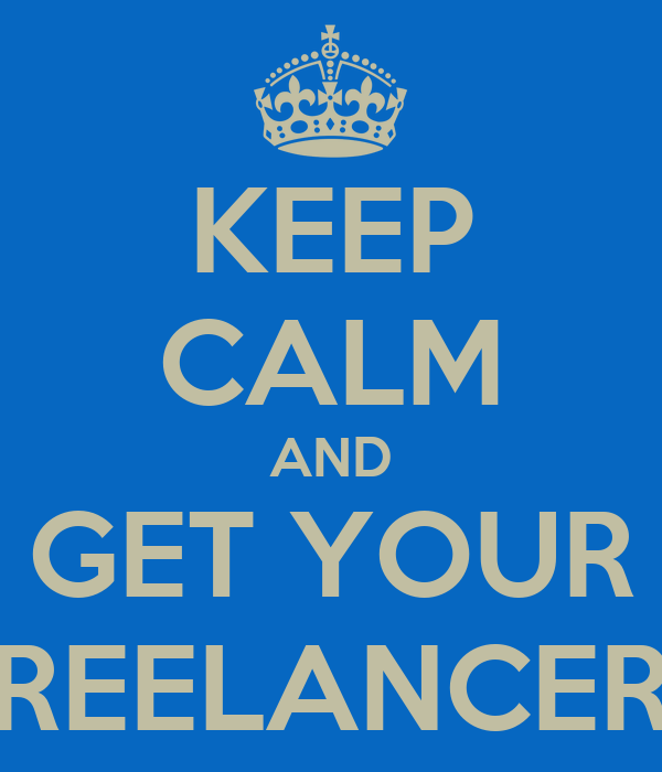 KEEP CALM AND GET YOUR FREELANCERS