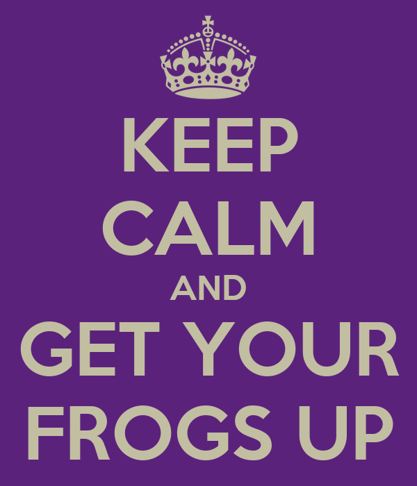 KEEP CALM AND GET YOUR FROGS UP