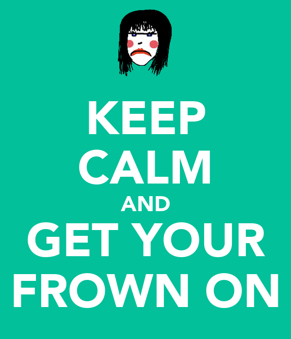 KEEP CALM AND GET YOUR FROWN ON