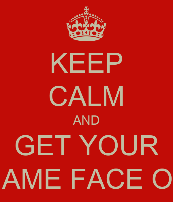 KEEP CALM AND GET YOUR GAME FACE ON
