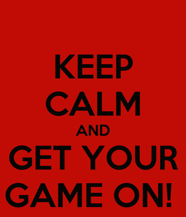 KEEP CALM AND GET YOUR GAME ON!