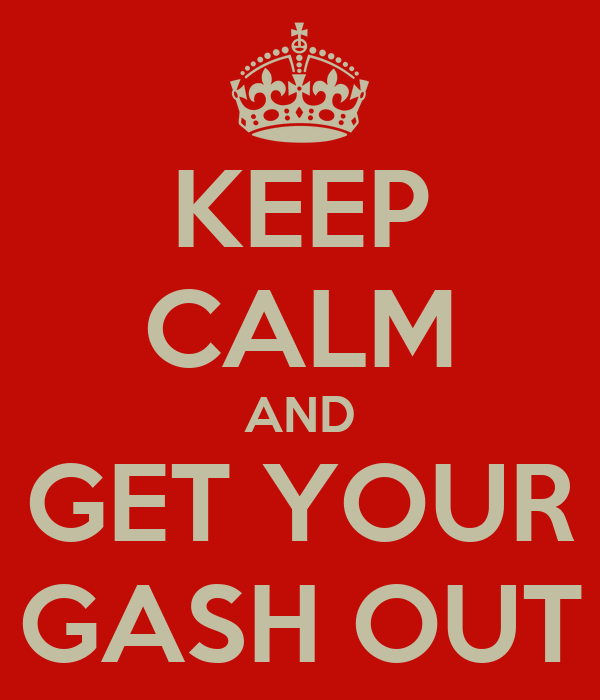 KEEP CALM AND GET YOUR GASH OUT
