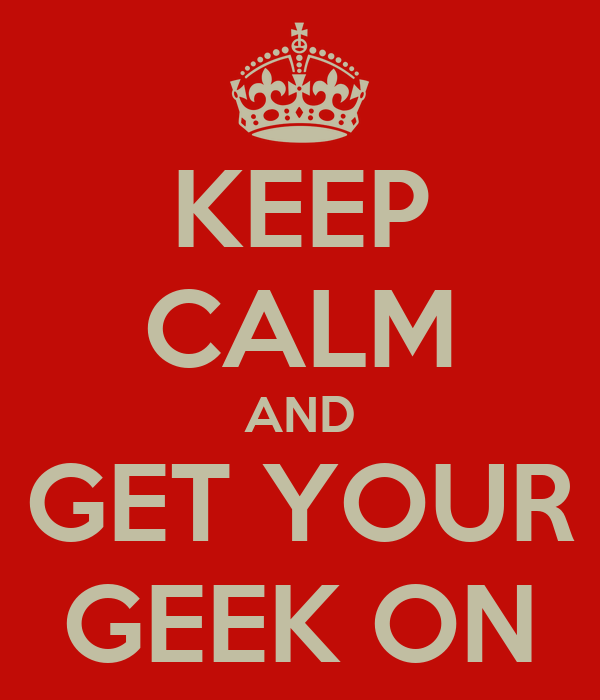 KEEP CALM AND GET YOUR GEEK ON