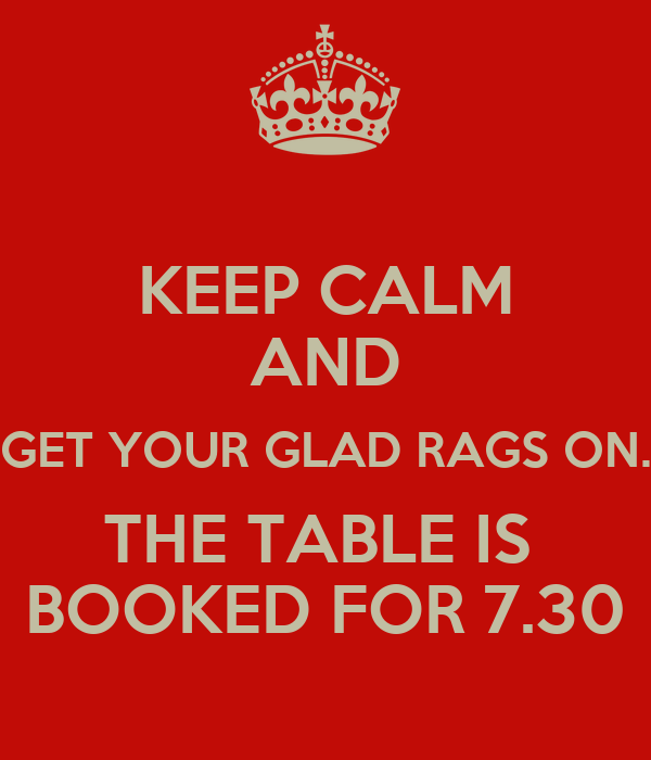 KEEP CALM AND GET YOUR GLAD RAGS ON. THE TABLE IS  BOOKED FOR 7.30