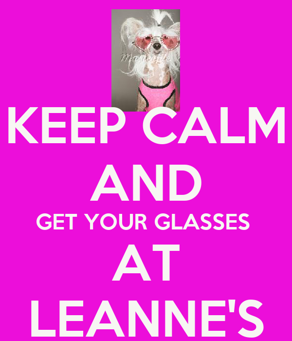 KEEP CALM AND GET YOUR GLASSES  AT LEANNE'S