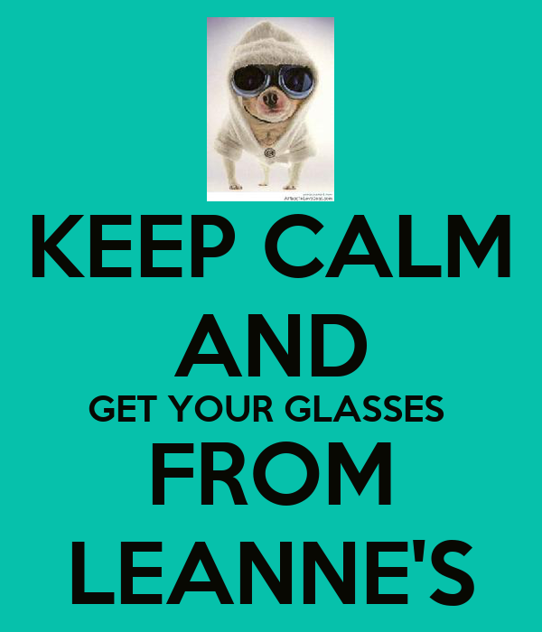 KEEP CALM AND GET YOUR GLASSES  FROM LEANNE'S