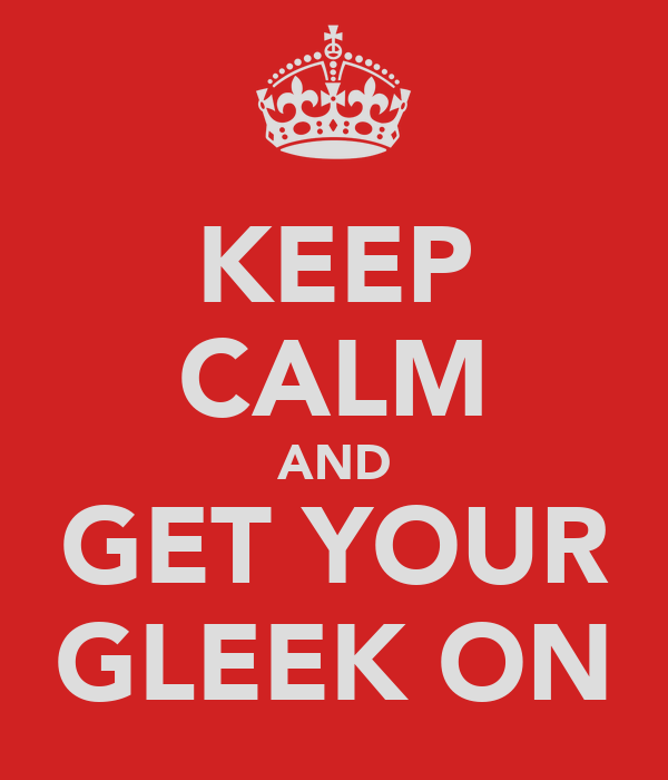 KEEP CALM AND GET YOUR GLEEK ON
