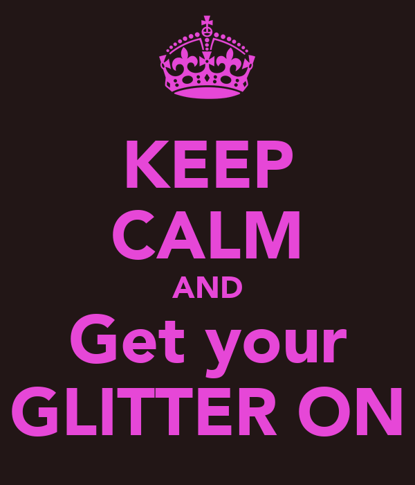 KEEP CALM AND Get your GLITTER ON