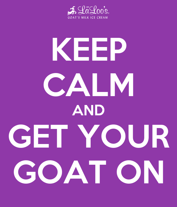 KEEP CALM AND GET YOUR GOAT ON