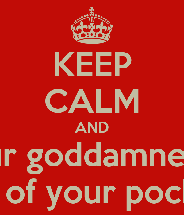 KEEP CALM AND Get your goddamned hands Out of your pockets