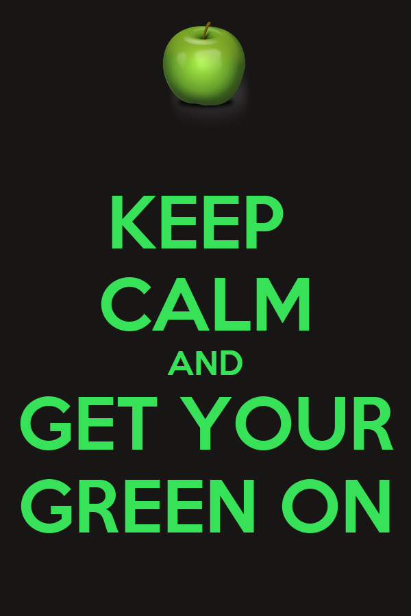 KEEP  CALM AND GET YOUR GREEN ON