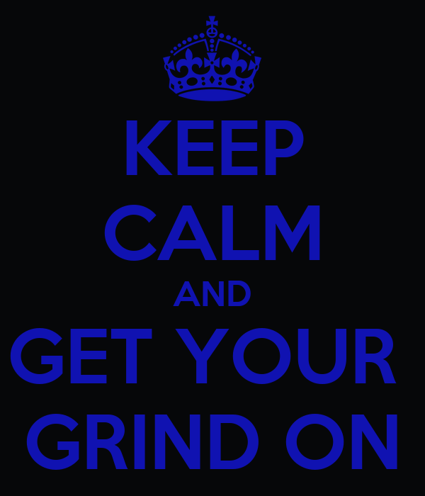 KEEP CALM AND GET YOUR  GRIND ON